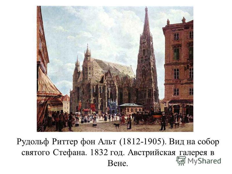 Рудольф Риттер фон Альт (1812-1905). Вид на собор святого Стефана. 1832 год. Австрийская галерея в Вене.