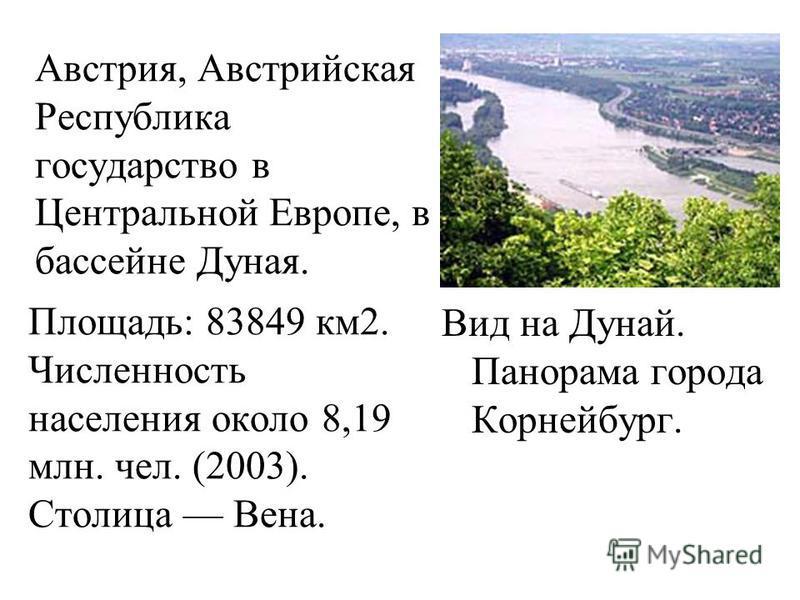 Австрия, Австрийская Республика государство в Центральной Европе, в бассейне Дуная. Площадь: 83849 км 2. Численность населения около 8,19 млн. чел. (2003). Столица Вена. Вид на Дунай. Панорама города Корнейбург.