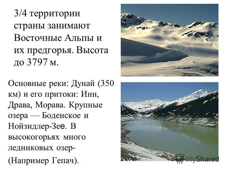 3/4 территории страны занимают Восточные Альпы и их предгорья. Высота до 3797 м. Основные реки: Дунай (350 км) и его притоки: Инн, Драва, Морава. Крупные озера Боденское и Нойзидлер-Зе е. В высокогорьях много ледниковых озер- (Например Гепач).