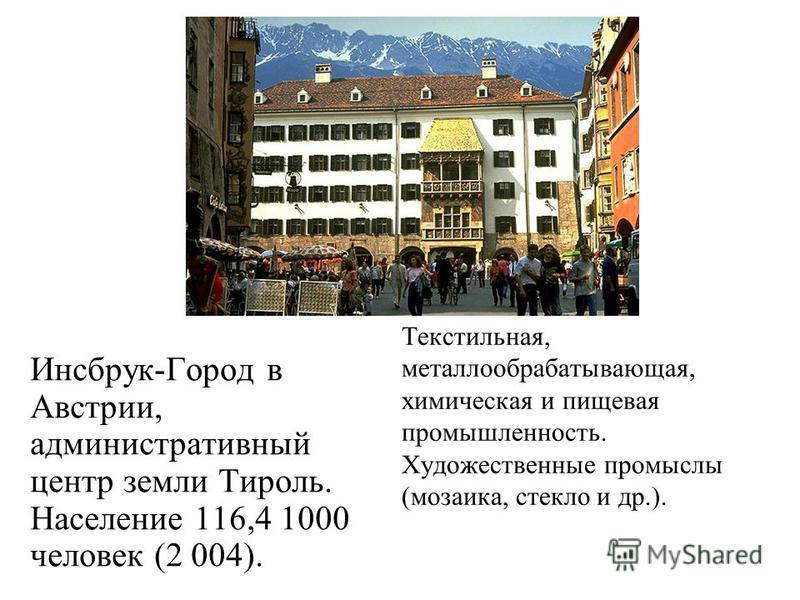 Инсбрук-Город в Австрии, административный центр земли Тироль. Население 116,4 1000 человек (2 004). Текстильная, металлообрабатывающая, химическая и пищевая промышленность. Художественные промыслы (мозаика, стекло и др.).