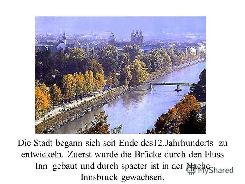 Die Stadt begann sich seit Ende des12. Jahrhunderts zu entwickeln. Zuerst wurde die Brücke durch den Fluss Inn gebaut und durch spaeter ist in der Naehe Innsbruck gewachsen.