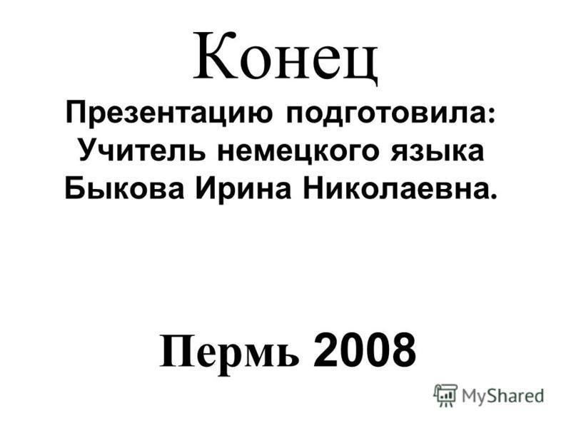 Конец Презентацию подготовила : Учитель немецкого языка Быкова Ирина Николаевна. Пермь 2008