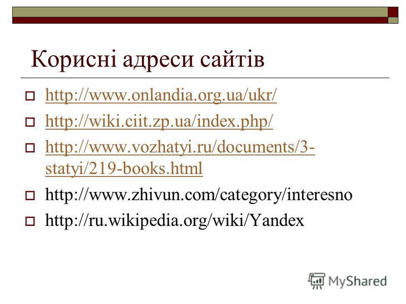 Корисні адреси сайтів http://www.onlandia.org.ua/ukr/ http://wiki.ciit.zp.ua/index.php/ http://www.vozhatyi.ru/documents/3- statyi/219-books.html http://www.vozhatyi.ru/documents/3- statyi/219-books.html http://www.zhivun.com/category/interesno http: