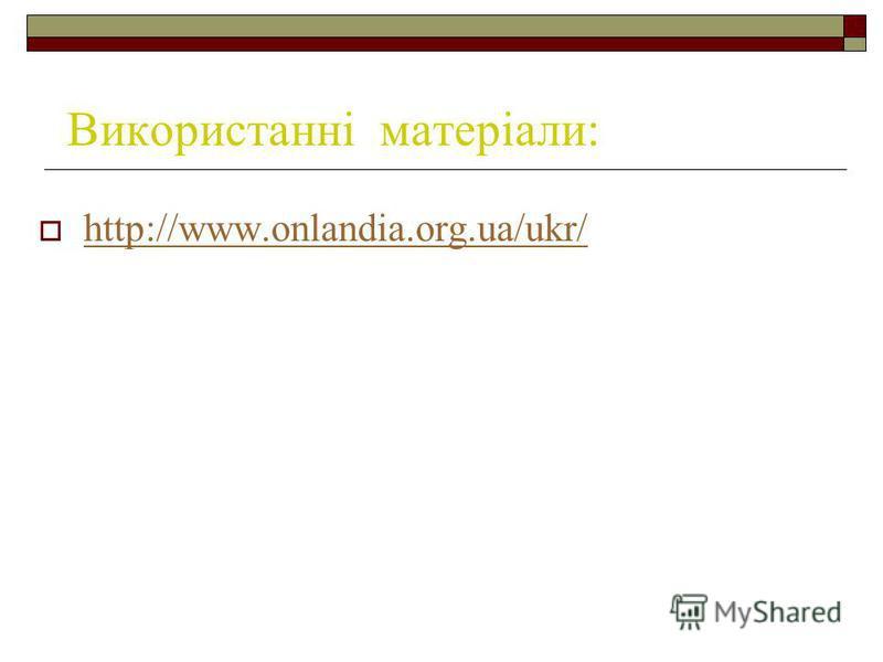 Використанні матеріали: http://www.onlandia.org.ua/ukr/