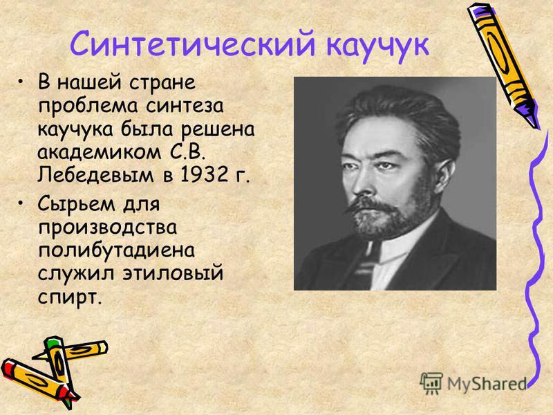 Синтетический какчук В нашей стране проблема синтеза какчука была решена академиком С.В. Лебедевым в 1932 г. Сырьем для производства полибутадиена служил этиловый спирт.
