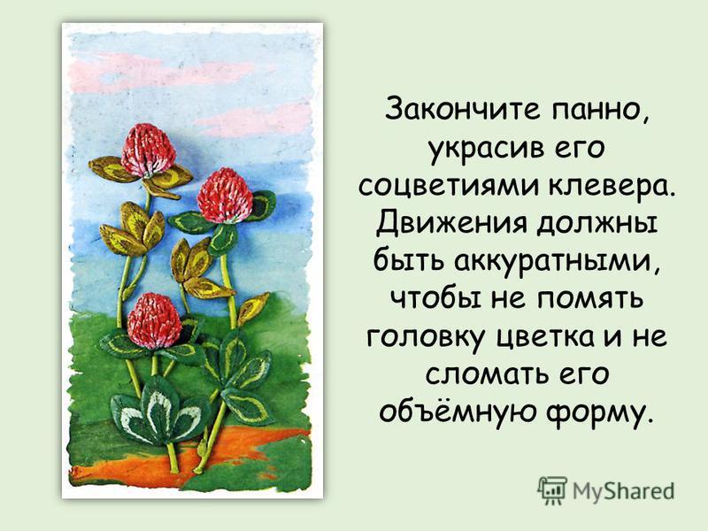 Закончите панно, украсив его соцветиями клевера. Движения должны быть аккуратными, чтобы не помять головку цветка и не сломать его объёмную форму.