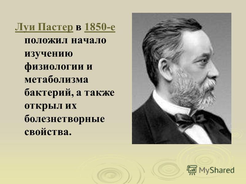Луи Пастер Луи Пастер в 1850-е положил начало изучению физиологии и метаболизма бактерий, а также открыл их болезнетворные свойства.1850-е