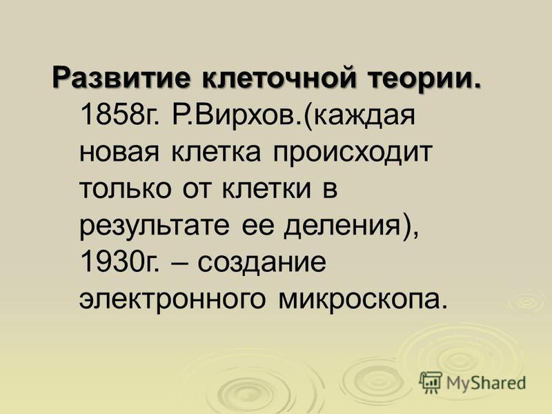 Развитие клеточной теории. 1858 г. Р.Вирхов.(каждая новая клетка происходит только от клетки в результате ее деления), 1930 г. – создание электронного микроскопа.