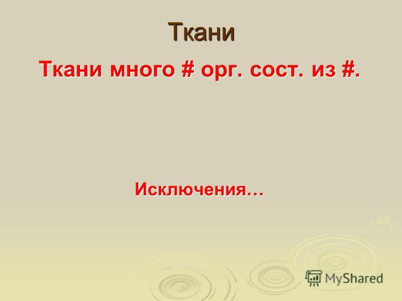 Ткани Ткани много # орг. сост. из #. Исключения…