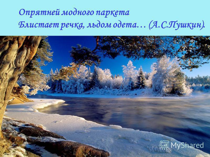 Опрятней модного паркета Блистает речка, льдом одета… (А.С.Пушкин).