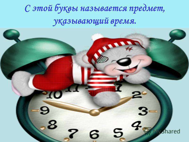 С этой буквы называется предмет, указывающий время.