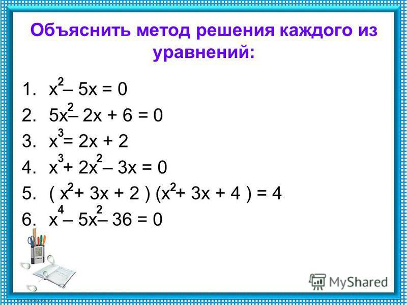 Объяснить метод решения каждого из уравнений: 1. х – 5 х = 0 2.5 х– 2 х + 6 = 0 3. х = 2 х + 2 4. х + 2 х – 3 х = 0 5.( х + 3 х + 2 ) (х + 3 х + 4 ) = 4 6. х – 5 х– 36 = 0 2 2 2 22 24 3 3