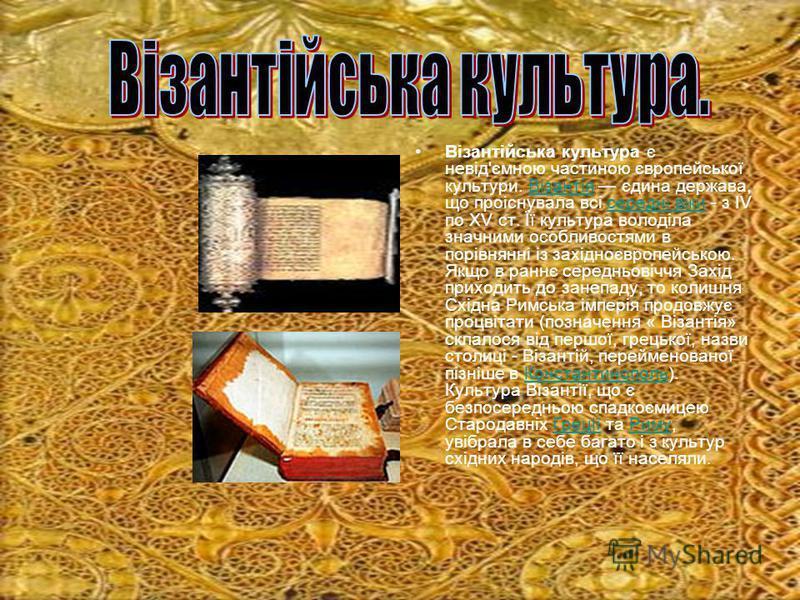 Візантійська культура є невід'ємною частиною європейської культури. Візантія єдина держава, що проіснувала всі середні віки - з IV по XV ст. Її культура володіла значними особливостями в порівнянні із західноєвропейською. Якщо в раннє середньовіччя З