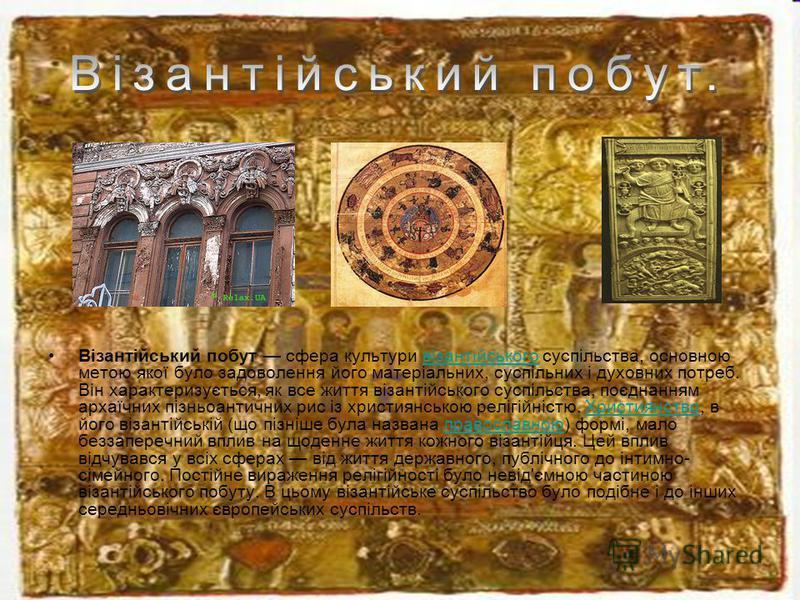 Візантійський побут сфера культури візантійського суспільства, основною метою якої було задоволення його матеріальних, суспільних і духовних потреб. Він характеризується, як все життя візантійського суспільства, поєднанням архаїчних пізньоантичних ри