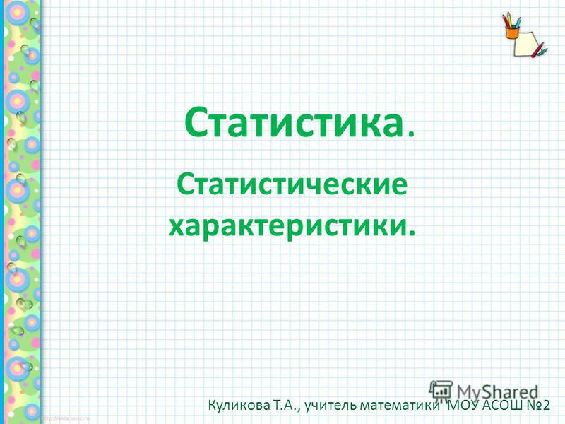 Статистика. Статистические характеристики. Куликова Т.А., учитель математики МОУ АСОШ 2
