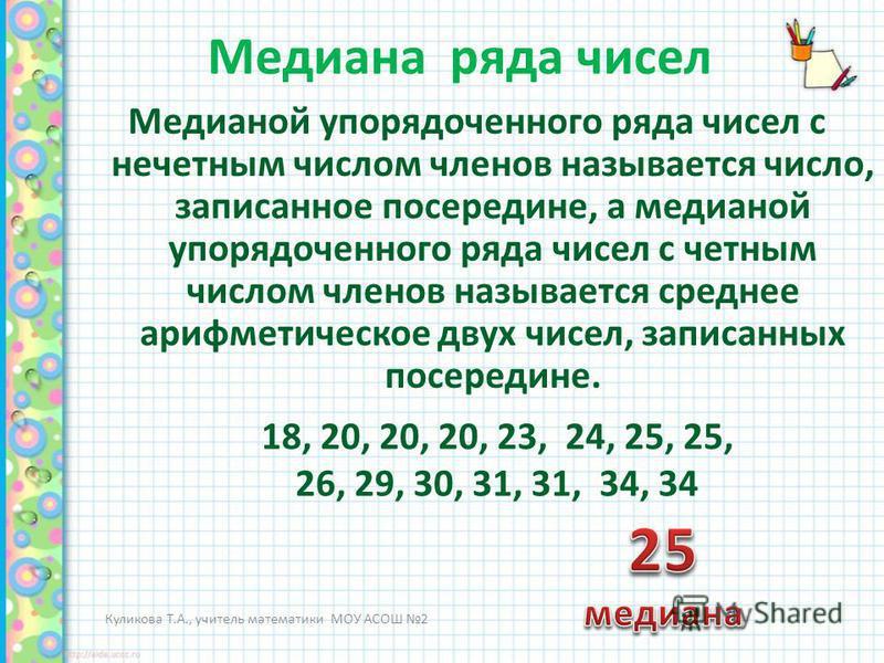 Медиана ряда чисел Медианой упорядоченного ряда чисел с нечетным числом членов называется число, записанное посередине, а медианой упорядоченного ряда чисел с четным числом членов называется среднее арифметическое двух чисел, записанных посередине. К