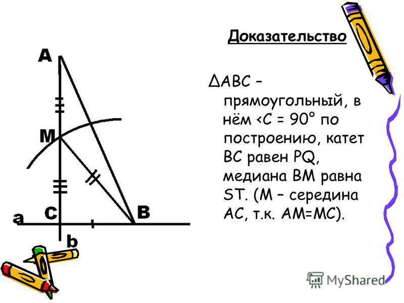 Доказательство ΔАВС – прямоугольный, в нём <C = 90° по построению, катет ВС равен PQ, медиана ВМ равна ST. (М – середина АС, т.к. АМ=МС).
