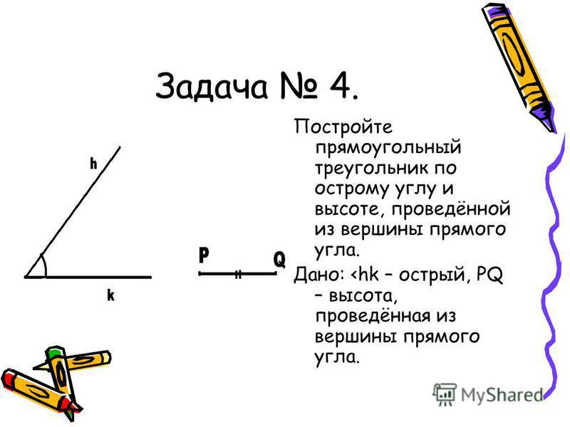Задача 4. Постройте прямоугольный треугольник по острому углу и высоте, проведённой из вершины прямого угла. Дано: <hk – острый, PQ – высота, проведённая из вершины прямого угла.