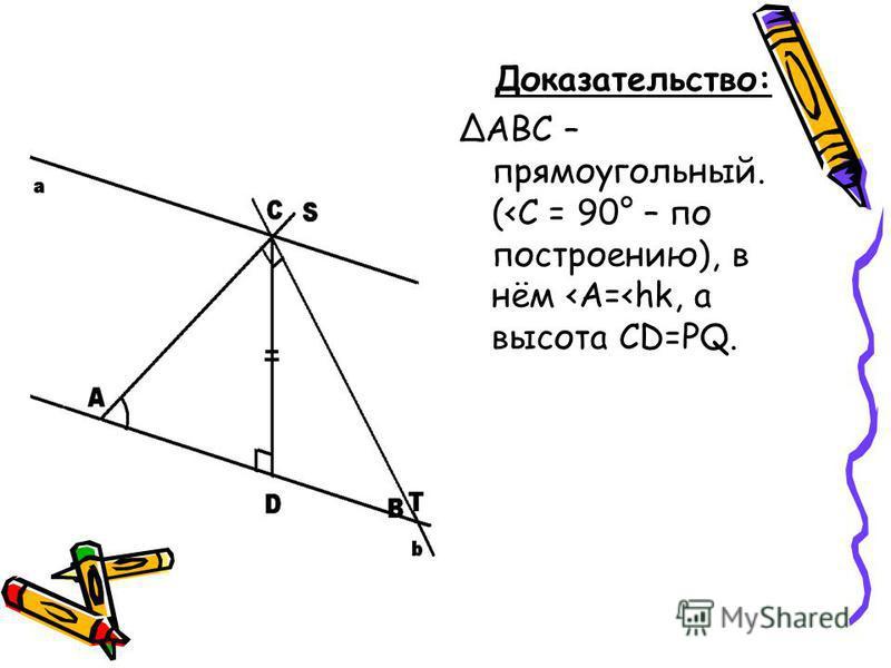Доказательство: ΔАВС – прямоугольный. (<C = 90° – по построению), в нём <A=<hk, а высота СD=PQ.