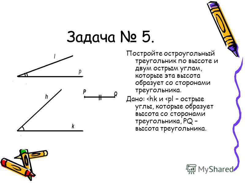 Задача 5. Постройте остроугольный треугольник по высоте и двум острым углам, которые эта высота образует со сторонами треугольника. Дано: <hk и <pl – острые углы, которые образует высота со сторонами треугольника, PQ – высота треугольника.