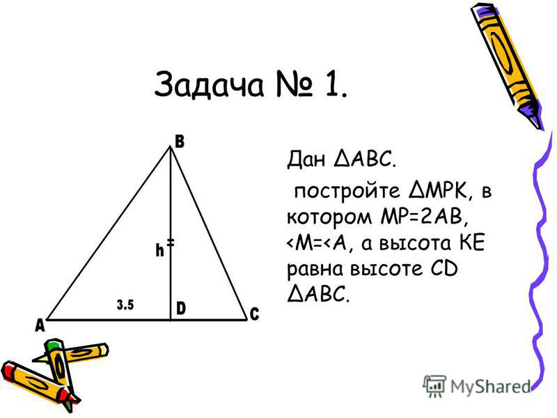 Задача 1. Дан ΔАВС. постройте ΔMPK, в котором МР=2АВ, <M=<A, а высота КЕ равна высоте CD ΔАВС.