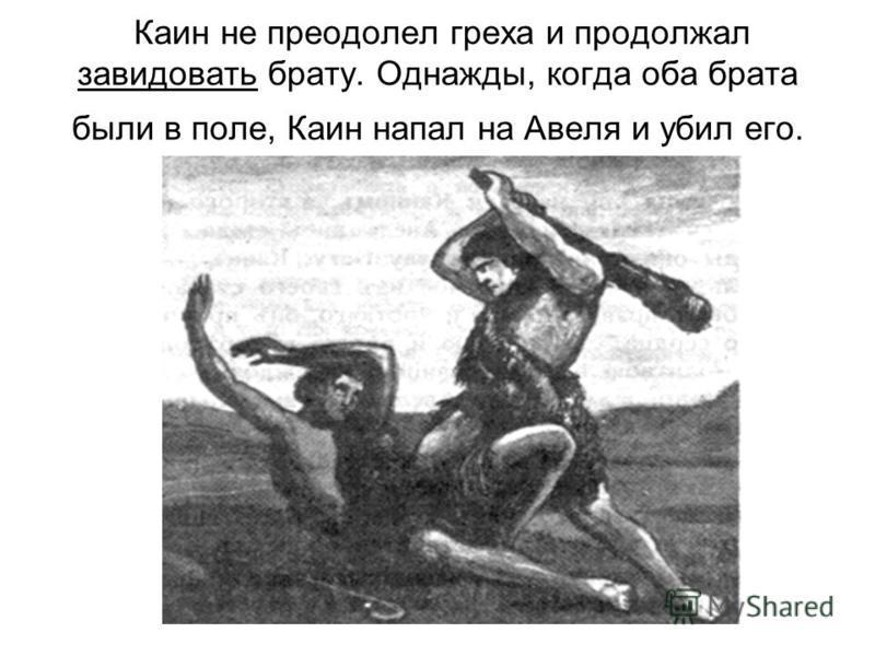 Каин не преодолел греха и продолжал завидовать брату. Однажды, когда оба брата были в поле, Каин напал на Авеля и убил его.