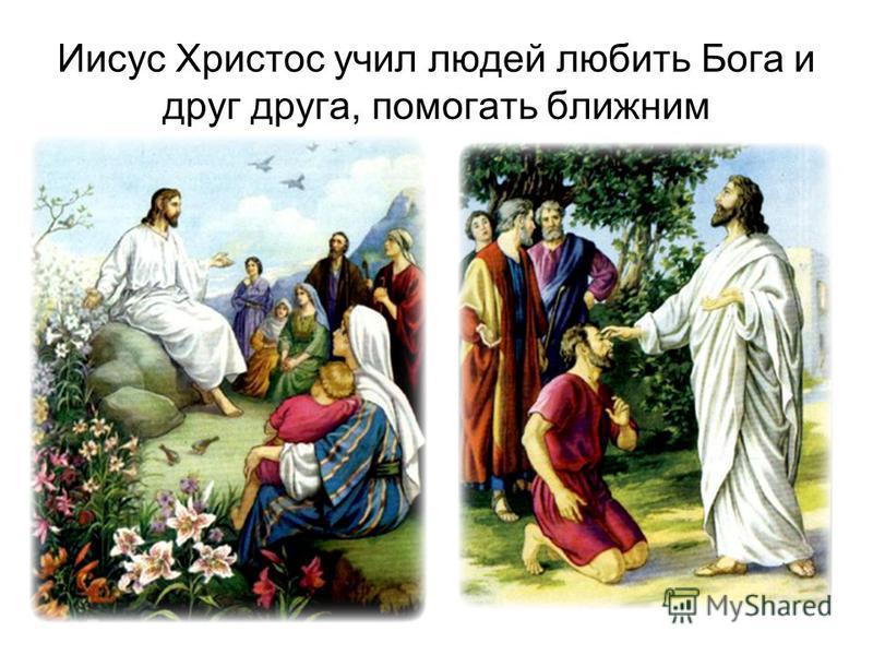 Иисус Христос учил людей любить Бога и друг друга, помогать ближним