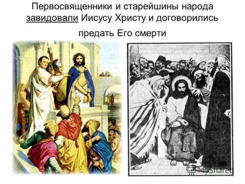 Первосвященники и старейшины народа завидовали Иисусу Христу и договорились предать Его смерти