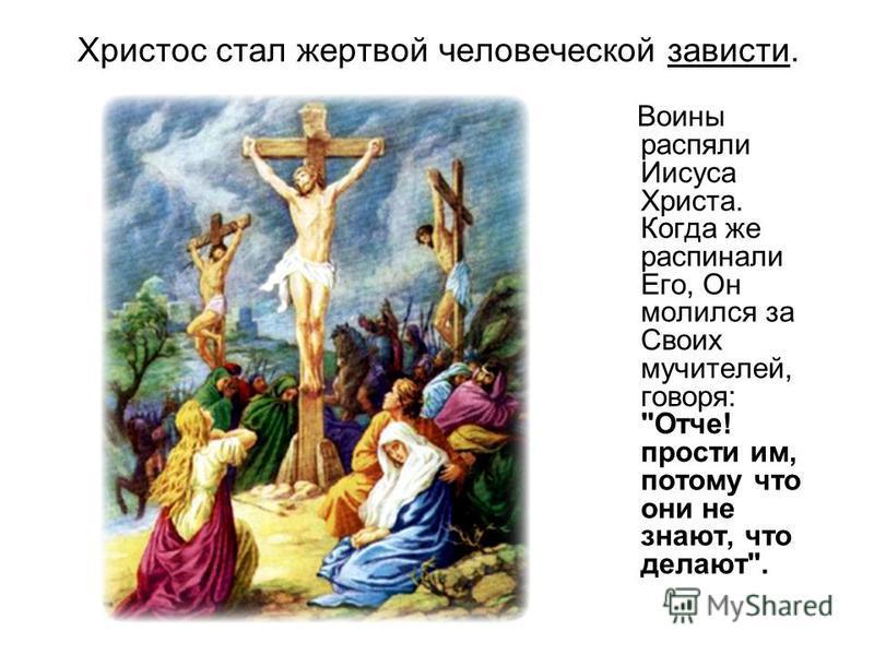 Христос стал жертвой человеческой зависти. Воины распяли Иисуса Христа. Когда же распинали Его, Он молился за Своих мучителей, говоря: Отче! прости им, потому что они не знают, что делают.