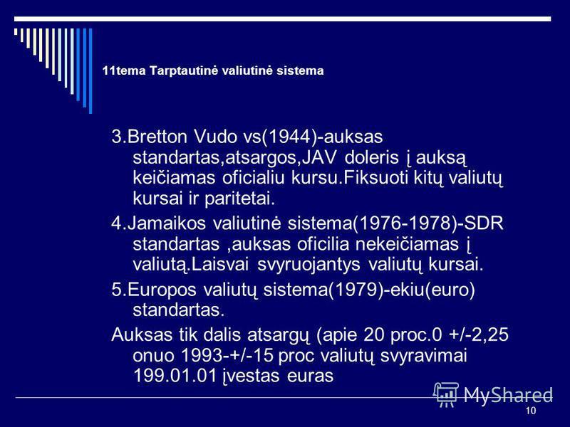 10 11tema Tarptautinė valiutinė sistema 3.Bretton Vudo vs(1944)-auksas standartas,atsargos,JAV doleris į auksą keičiamas oficialiu kursu.Fiksuoti kitų valiutų kursai ir paritetai. 4.Jamaikos valiutinė sistema(1976-1978)-SDR standartas,auksas oficilia