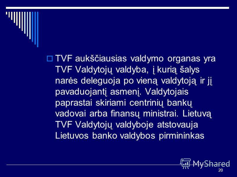 20 TVF aukščiausias valdymo organas yra TVF Valdytojų valdyba, į kurią šalys narės deleguoja po vieną valdytoją ir jį pavaduojantį asmenį. Valdytojais paprastai skiriami centrinių bankų vadovai arba finansų ministrai. Lietuvą TVF Valdytojų valdyboje