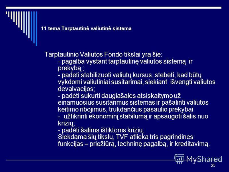 25 11 tema Tarptautinė valiutinė sistema Tarptautinio Valiutos Fondo tikslai yra šie: - pagalba vystant tarptautinę valiutos sistemą ir prekybą ; - padėti stabilizuoti valiutų kursus, stebėti, kad būtų vykdomi valiutiniai susitarimai, siekiant išveng