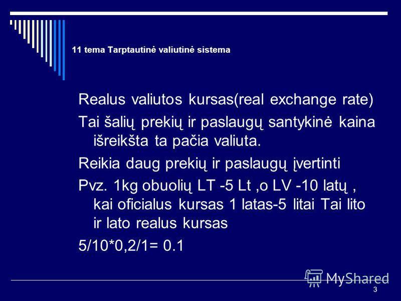 3 11 tema Tarptautinė valiutinė sistema Realus valiutos kursas(real exchange rate) Tai šalių prekių ir paslaugų santykinė kaina išreikšta ta pačia valiuta. Reikia daug prekių ir paslaugų įvertinti Pvz. 1kg obuolių LT -5 Lt,o LV -10 latų, kai oficialu