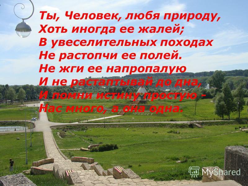 Ты, Человек, любя природу, Хоть иногда ее жалей; В увеселительных походах Не растопчи ее полей. Не жги ее напропалую И не растаптывай до дна, И помни истину простую - Нас много, а она одна.