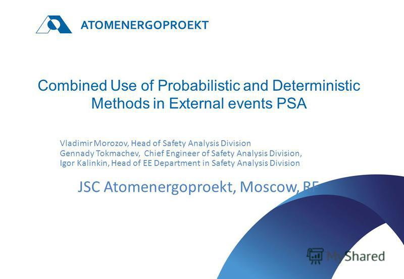 ATOMENERGOPROEKT Combined Use of Probabilistic and Deterministic Methods in External events PSA Vladimir Morozov, Head of Safety Analysis Division Gennady Tokmachev, Chief Engineer of Safety Analysis Division, Igor Kalinkin, Head of EE Department in