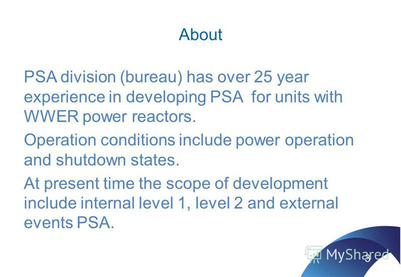 About PSA division (bureau) has over 25 year experience in developing PSA for units with WWER power reactors. Operation conditions include power operation and shutdown states. At present time the scope of development include internal level 1, level 2