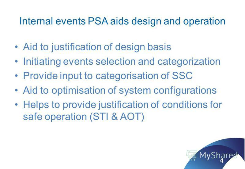 Internal events PSA aids design and operation Aid to justification of design basis Initiating events selection and categorization Provide input to categorisation of SSC Aid to optimisation of system configurations Helps to provide justification of co