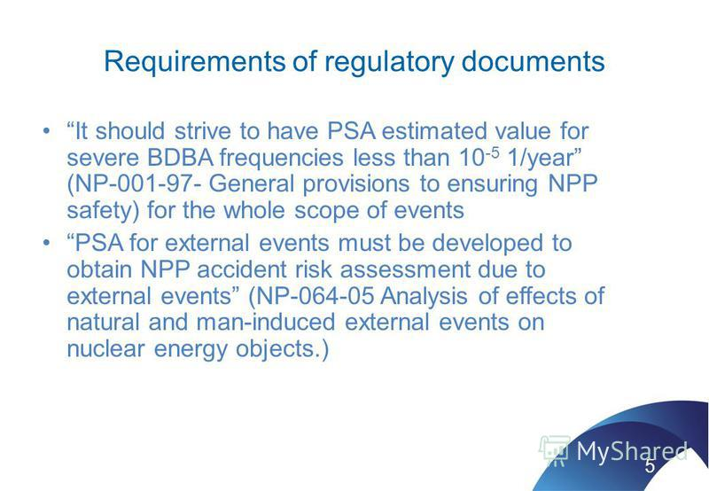 Requirements of regulatory documents It should strive to have PSA estimated value for severe BDBA frequencies less than 10 -5 1/year (NP-001-97- General provisions to ensuring NPP safety) for the whole scope of events PSA for external events must be