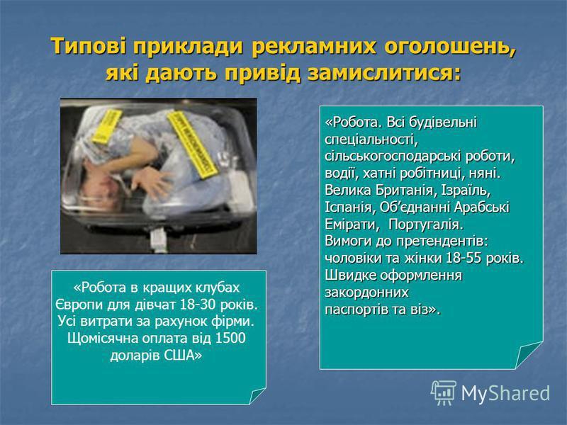 Типові приклади рекламних оголошень, які дають привід замислитися: «Робота в кращих клубах Європи для дівчат 18-30 років. Усі витрати за рахунок фірми. Щомісячна оплата від 1500 доларів США» «Робота. Всі будівельні спеціальності, сільськогосподарські