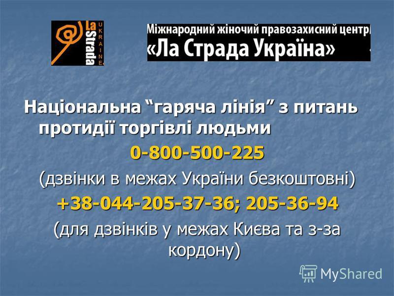 Національна гаряча лінія з питань протидії торгівлі людьми 0-800-500-225 (дзвінки в межах України безкоштовні) +38-044-205-37-36; 205-36-94 (для дзвінків у межах Києва та з-за кордону)