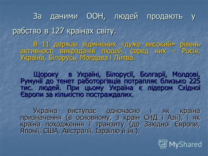 За даними ООН, людей продають у рабство в 127 країнах світу. В 11 держав відмічених «дуже високий» рівень активності викрадачів людей, серед них – Росія, Україна, Білорусь, Молдова і Литва. Щороку в Україні, Білорусії, Болгарії, Молдові, Румунії до т