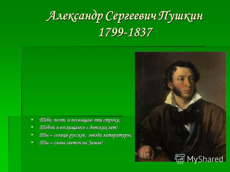 Александр Сергеевич Пушкин 1799-1837 Тебе, поэт, я посвящаю эти строки, Тебе, поэт, я посвящаю эти строки, Тобой я восхищаюсь с детских лет! Тобой я восхищаюсь с детских лет! Ты – солнце русское, звезда литературы, Ты – солнце русское, звезда литерат