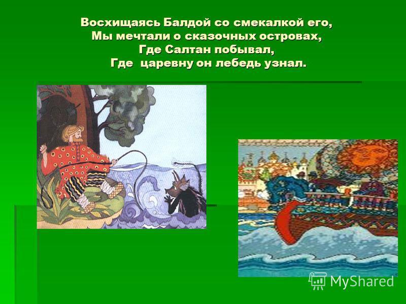 Восхищаясь Балдой со смекалкой его, Мы мечтали о сказочных островах, Где Салтан побывал, Где царевну он лебедь узнал.