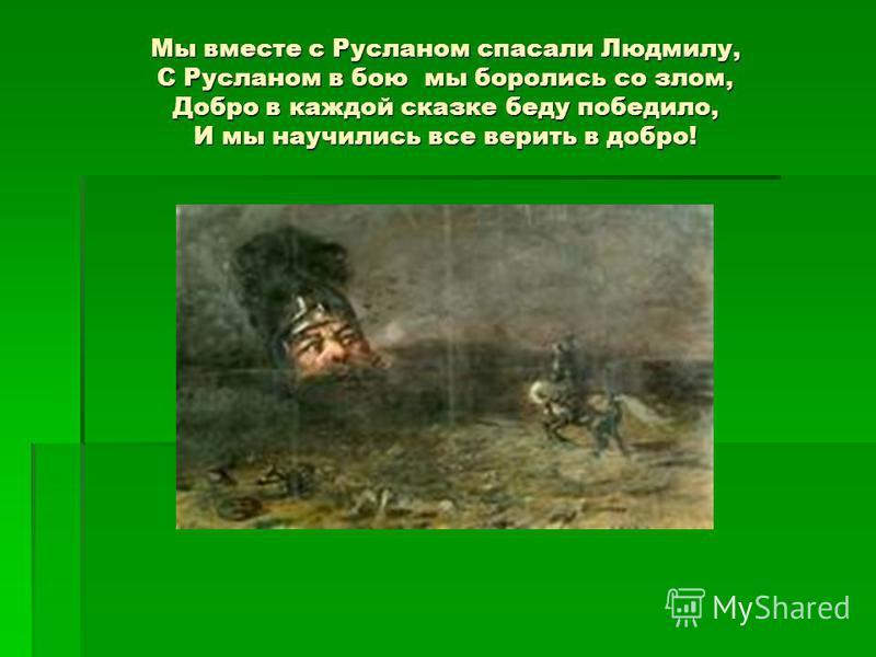 Мы вместе с Русланом спасали Людмилу, С Русланом в бою мы боролись со злом, Добро в каждой сказке беду победило, И мы научились все верить в добро!