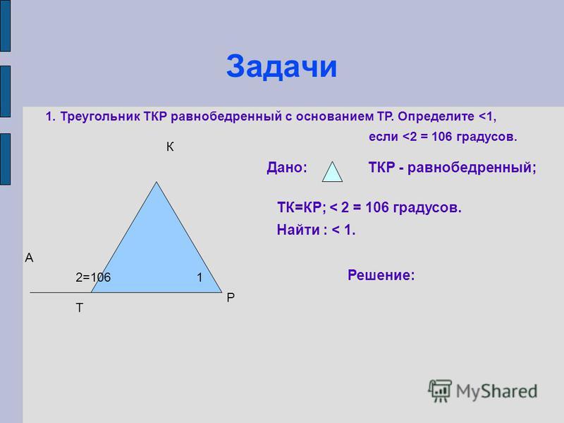 Задачи Т К Р А 12=106 1. Треугольник ТКР равнобедренный с основанием ТР. Определите <1, если <2 = 106 градусов. Дано:ТКР - равнобедренный; ТК=КР; < 2 = 106 градусов. Найти : < 1. Решение: