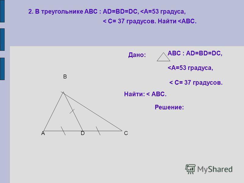 2. В треугольнике АВС : АD=BD=DC, <А=53 градуса, < С= 37 градусов. Найти <АВС. А В СD Дано: АВС : АD=BD=DC, <А=53 градуса, < С= 37 градусов. Найти: < АВС. Решение: