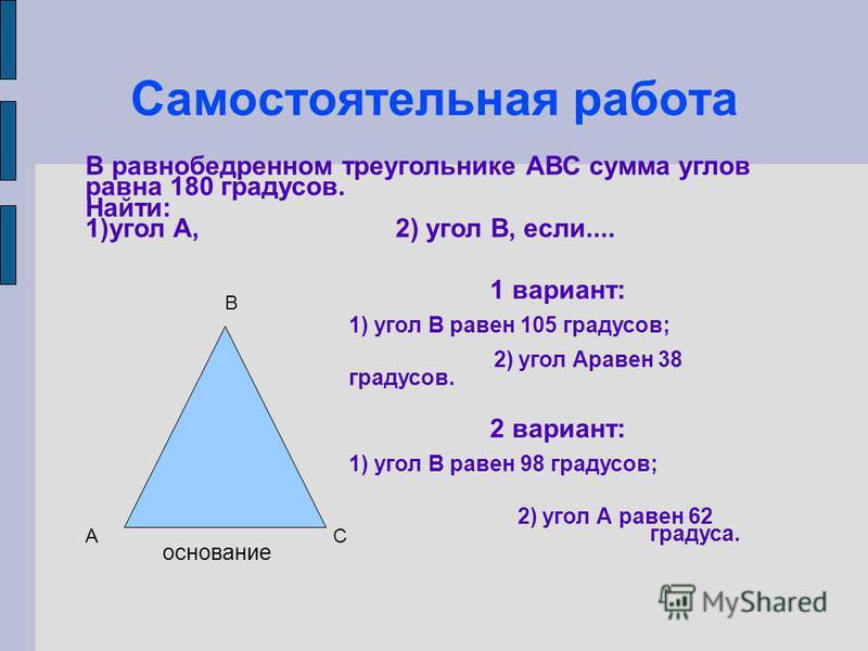 Самостоятельная работа В равнобедренном треугольнике АВС сумма углов равна 180 градусов. Найти: 1)угол А, 2) угол В, если.... 1 вариант: 1) угол В равен 105 градусов; 2) угол Аравен 38 градусов. 2 вариант: 1) угол В равен 98 градусов; 2) угол А равен