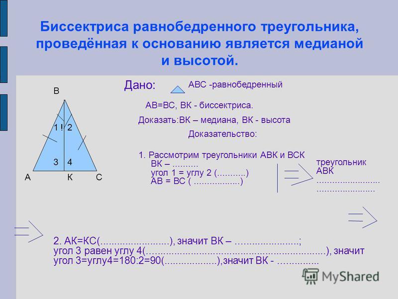 АС !12 К В 34 Дано: АВС -равнобедренный АВ=ВС, ВК - биссектриса. Доказать:ВК – медиана, ВК - высота Доказательство: 1. Рассмотрим треугольники АВК и ВСК ВК –.......... угол 1 = углу 2 (...........) АВ = ВС (..................) треугольник АВК........