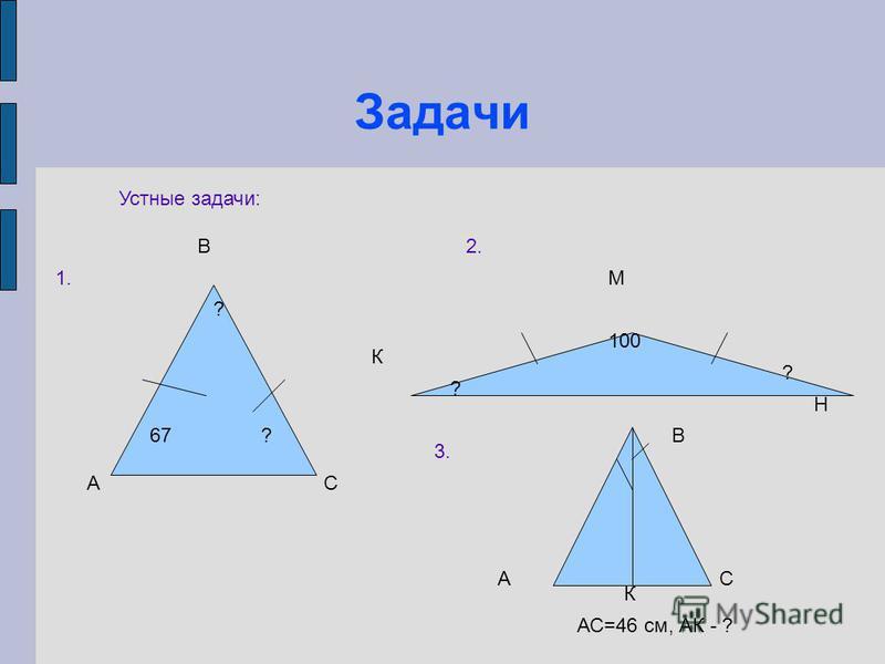 Задачи Устные задачи: А В С К М Н 67? ? 100 ? ? 1. 2. 3. А В С К АС=46 см, АК - ?