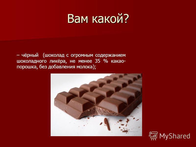Вам какой? – чёрный (шоколад с огромным содержанием шоколадного ликёра, не менее 35 % какао- порошка, без добавления молока);